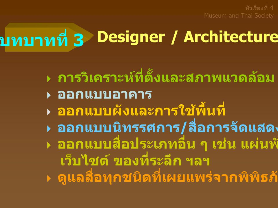 Designer / Architecture ( นักออกแบบ )  การวิเคราะห์ที่ตั้งและสภาพแวดล้อม  ออกแบบอาคาร  ออกแบบผังและการใช้พื้นที่  ออกแบบนิทรรศการ / สื่อการจัดแสดง  ออกแบบสื่อประเภทอื่น ๆ เช่น แผ่นพับ หนังสือ เว็บไซต์ ของที่ระลึก ฯลฯ  ดูแลสื่อทุกชนิดที่เผยแพร่จากพิพิธภัณฑ์ บทบาทที่ 3 หัวเรื่องที่ 4 Museum and Thai Society