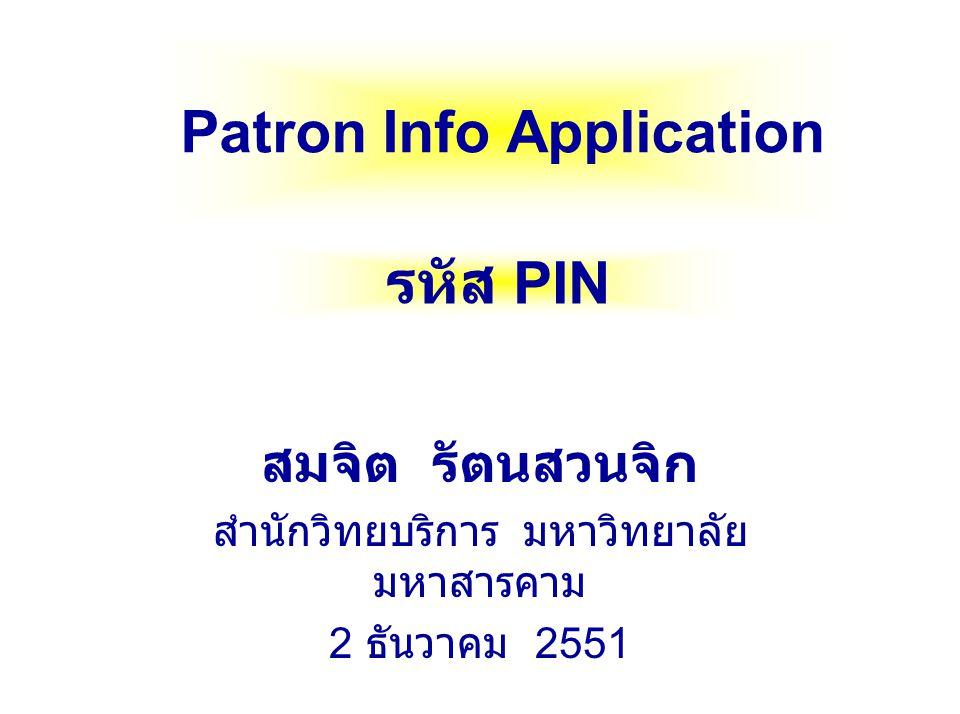 Patron Info Application สมจิต รัตนสวนจิก สำนักวิทยบริการ มหาวิทยาลัย มหาสารคาม 2 ธันวาคม 2551 รหัส PIN