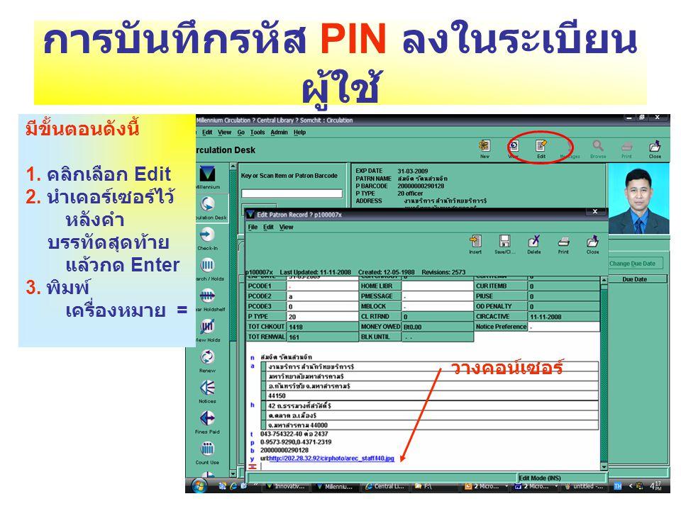 การบันทึกรหัส PIN ลงในระเบียน ผู้ใช้ มีขั้นตอนดังนี้ 1. คลิกเลือก Edit 2. นำเคอร์เซอร์ไว้ หลังคำ บรรทัดสุดท้าย แล้วกด Enter 3. พิมพ์ เครื่องหมาย = วาง