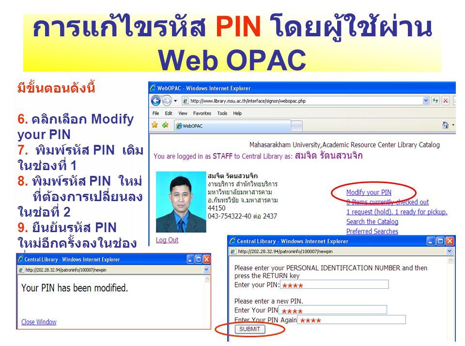 การแก้ไขรหัส PIN โดยผู้ใช้ผ่าน Web OPAC มีขั้นตอนดังนี้ 6. คลิกเลือก Modify your PIN 7. พิมพ์รหัส PIN เดิม ในช่องที่ 1 8. พิมพ์รหัส PIN ใหม่ ที่ต้องกา