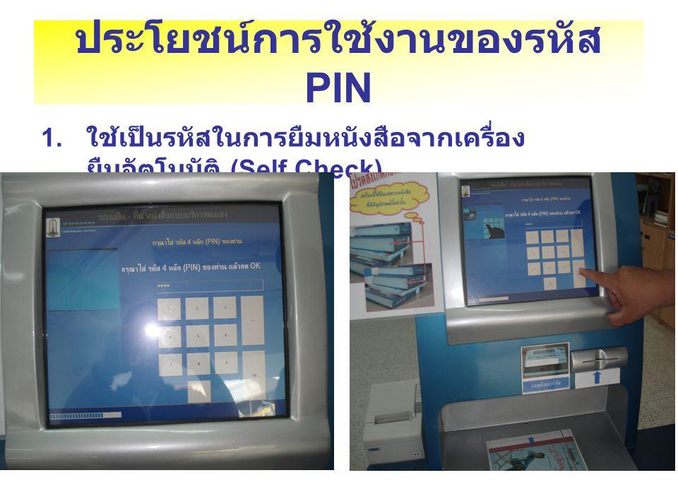 ประโยชน์การใช้งานของรหัส PIN 1. ใช้เป็นรหัสในการยืมหนังสือจากเครื่อง ยืมอัตโนมัติ (Self Check)