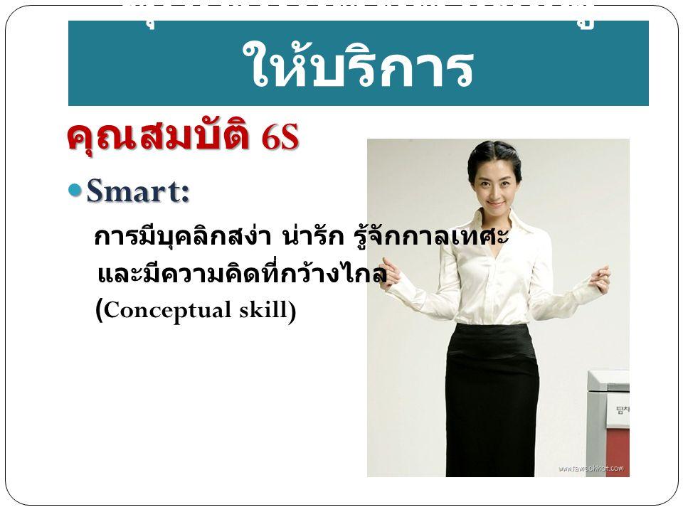 คุณสมบัติที่ดีของผู้ ให้บริการ คุณสมบัติ 6S Smart: Smart: การมีบุคลิกสง่า น่ารัก รู้จักกาลเทศะ และมีความคิดที่กว้างไกล (Conceptual skill)
