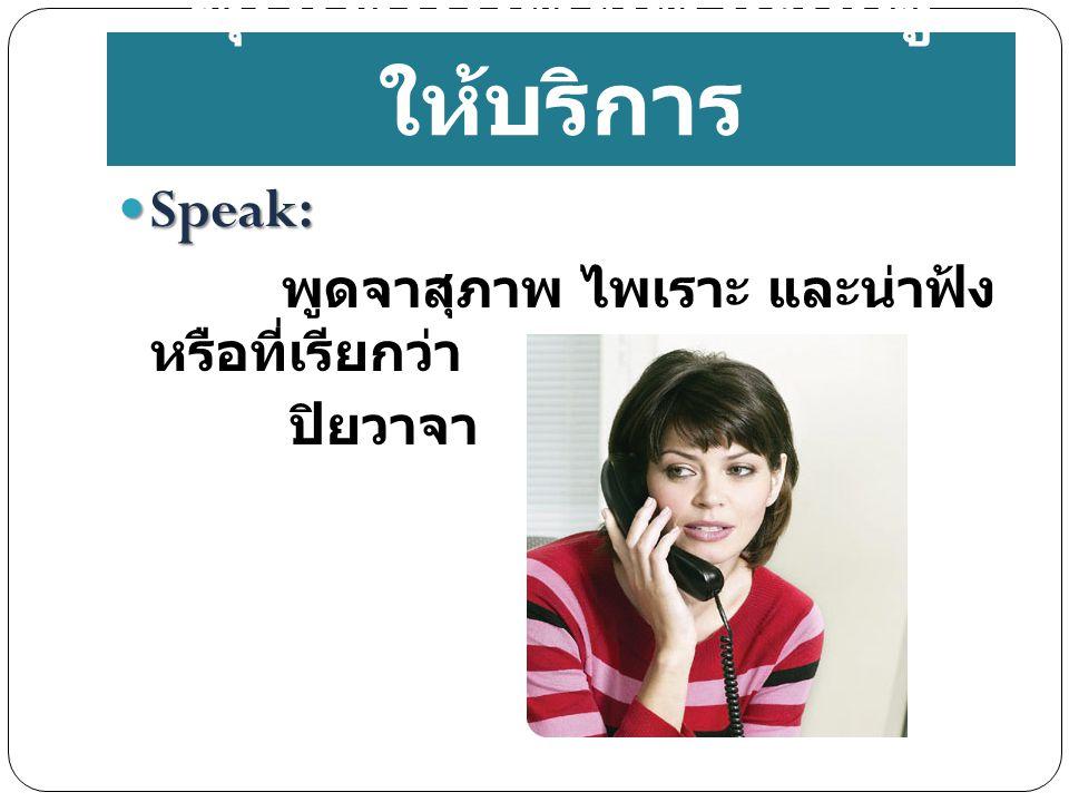 Speak: Speak: พูดจาสุภาพ ไพเราะ และน่าฟ้ง หรือที่เรียกว่า ปิยวาจา คุณสมบัติที่ดีของผู้ ให้บริการ