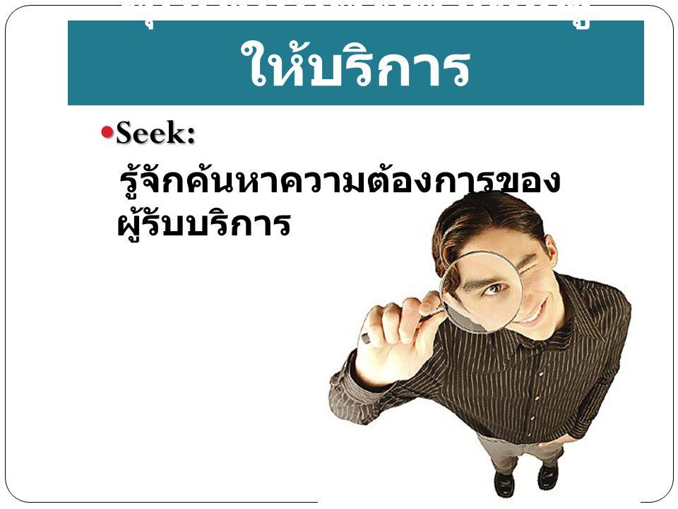 Seek: Seek: รู้จักค้นหาความต้องการของ ผู้รับบริการ คุณสมบัติที่ดีของผู้ ให้บริการ