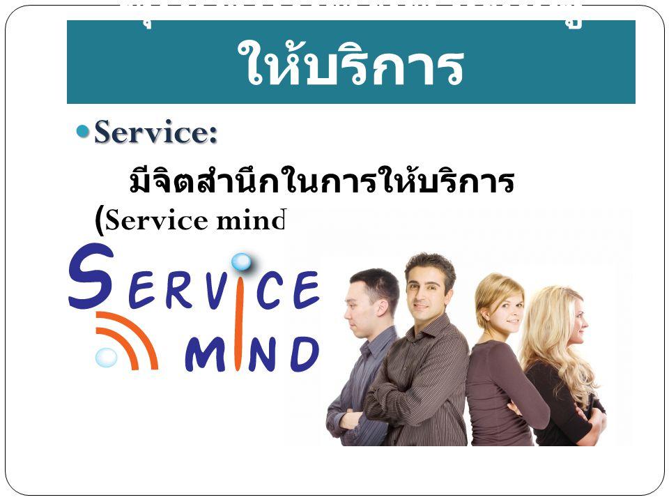 Service: Service: มีจิตสำนึกในการให้บริการ (Service mind) คุณสมบัติที่ดีของผู้ ให้บริการ