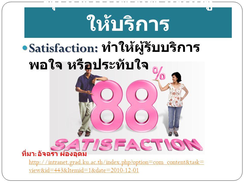 Satisfaction: Satisfaction: ทำให้ผู้รับบริการ พอใจ หรือประทับใจ ที่มา : อัจฉรา ผ่องอุดม http://intranet.grad.ku.ac.th/index.php?option=com_content&task= view&id=443&Itemid=1&date=2010-12-01 http://intranet.grad.ku.ac.th/index.php?option=com_content&task= view&id=443&Itemid=1&date=2010-12-01 คุณสมบัติที่ดีของผู้ ให้บริการ