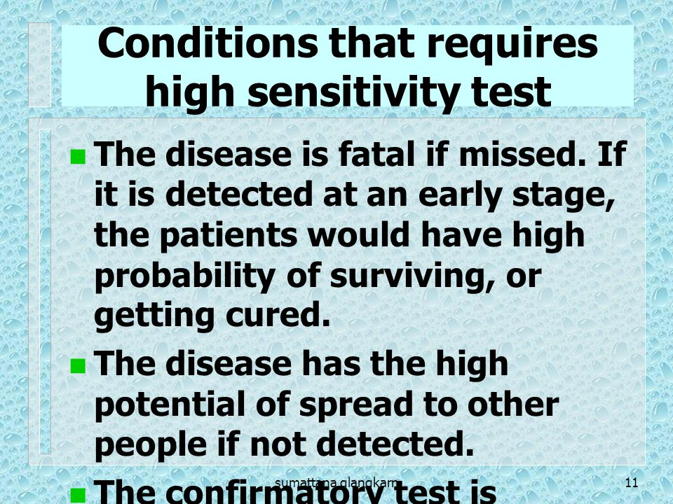 sumattana glangkarn11 Conditions that requires high sensitivity test The disease is fatal if missed. If it is detected at an early stage, the patients