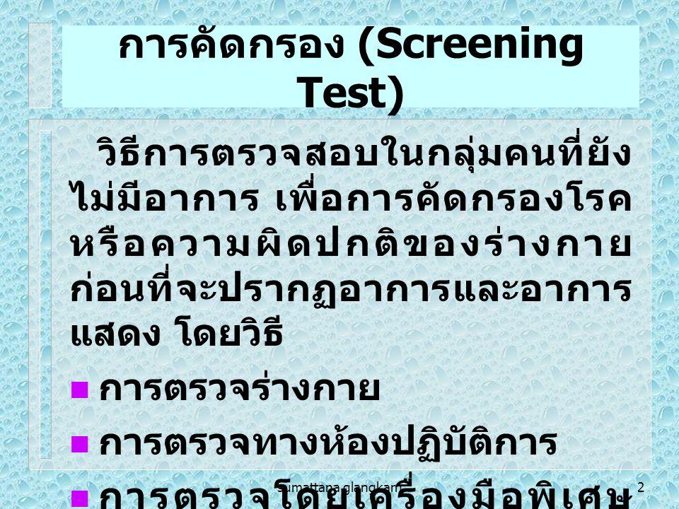 sumattana glangkarn2 การคัดกรอง (Screening Test) วิธีการตรวจสอบในกลุ่มคนที่ยัง ไม่มีอาการ เพื่อการคัดกรองโรค หรือความผิดปกติของร่างกาย ก่อนที่จะปรากฏอาการและอาการ แสดง โดยวิธี การตรวจร่างกาย การตรวจทางห้องปฏิบัติการ การตรวจโดยเครื่องมือพิเศษ ต่าง ๆ