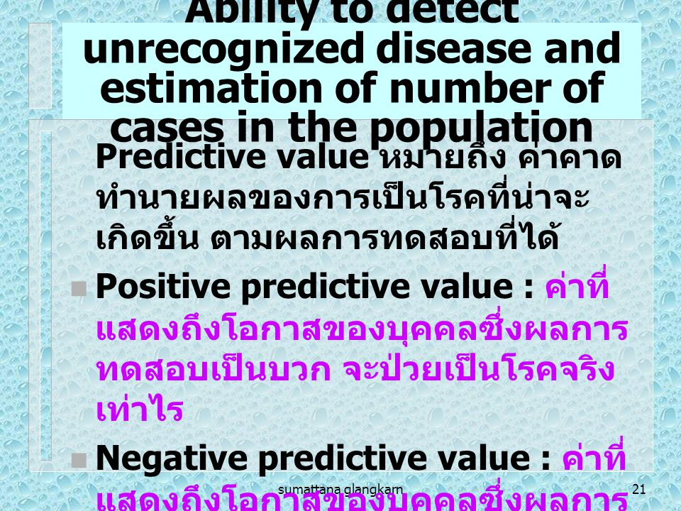 sumattana glangkarn21 Ability to detect unrecognized disease and estimation of number of cases in the population Predictive value หมายถึง ค่าคาด ทำนาย