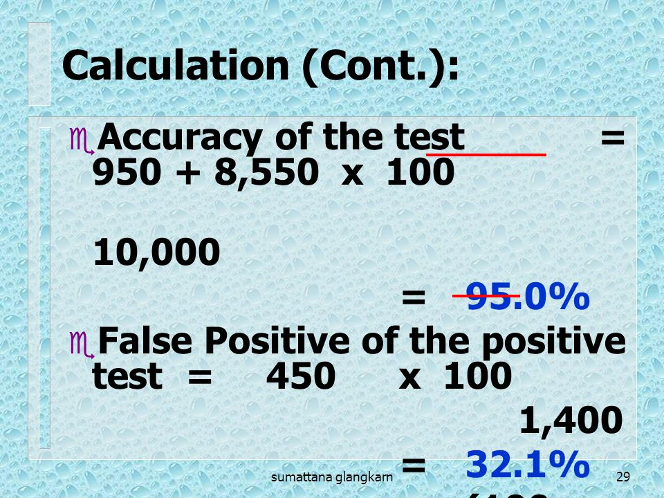 sumattana glangkarn29  Accuracy of the test = 950 + 8,550 x 100 10,000 =95.0%  False Positive of the positive test =450x 100 1,400 =32.1% (100- 67.9