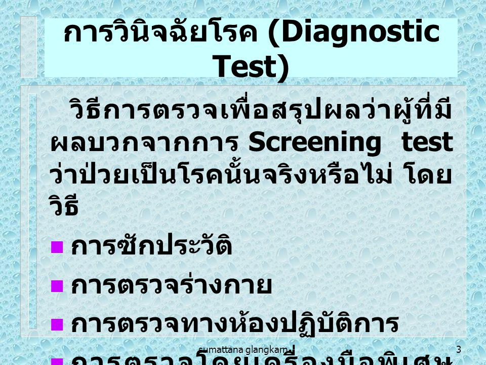 sumattana glangkarn4 ชนิด Screening Test  การคัดกรองปัจจัยเสี่ยง (Screen for Risk Factors) เป็นการคัดกรองกลุ่มคนที่มี ปัจจัยเสี่ยงต่อการเกิดโรคใน กลุ่มประชากรทั่วไป เช่น การคัด กรองผู้ที่มีระดับ ไขมันในเลือด สูง  การคัดกรองโรค (Screen for Disease) เป็นการ คัดกรองโรคในกลุ่มคนที่มีปัจจัย เสี่ยง