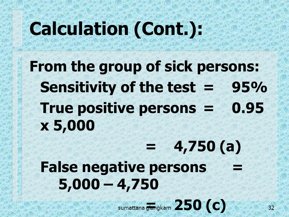 sumattana glangkarn32 Calculation (Cont.): From the group of sick persons: Sensitivity of the test=95% True positive persons=0.95 x 5,000 =4,750 (a) F