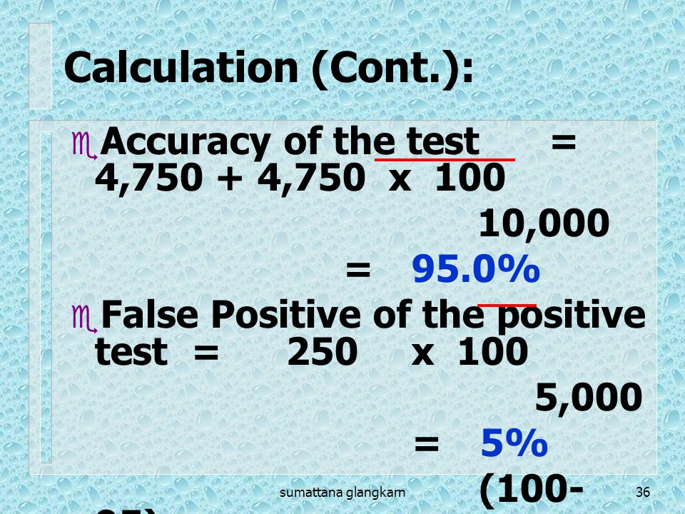 sumattana glangkarn36  Accuracy of the test= 4,750 + 4,750 x 100 10,000 =95.0%  False Positive of the positive test = 250x 100 5,000 =5% (100- 95) C
