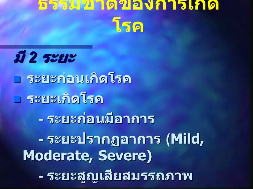 ธรรมชาติของการเกิด โรค มี 2 ระยะ ระยะก่อนเกิดโรค ระยะก่อนเกิดโรค ระยะเกิดโรค ระยะเกิดโรค - ระยะก่อนมีอาการ - ระยะปรากฏอาการ (Mild, Moderate, Severe) -