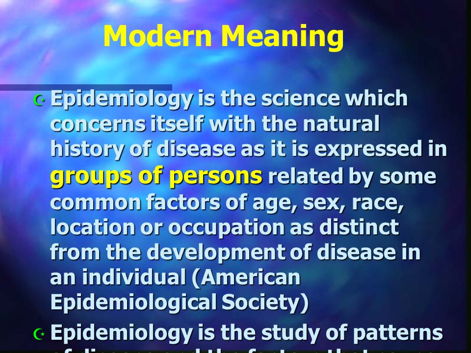 Epidemiology Epidemiology is the study of the occurrence, distribution, determinants (which are dynamic) of health problems and disease in human populations or communities