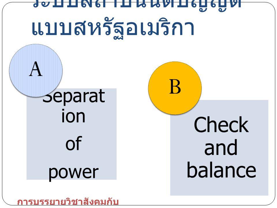 Separat ion of power A Check and balance B ระบบสถาบันนิติบัญญัติ แบบสหรัฐอเมริกา การบรรยายวิชาสังคมกับ การเมือง