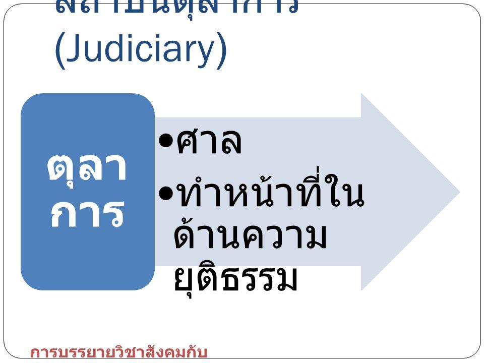 สถาบันตุลาการ (Judiciary) ศาล ทำหน้าที่ใน ด้านความ ยุติธรรม ตุลา การ การบรรยายวิชาสังคมกับ การเมือง