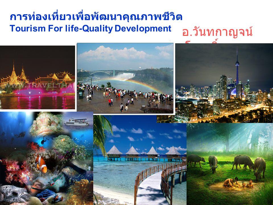 การท่องเที่ยวเพื่อพัฒนาคุณภาพชีวิต Tourism For life-Quality Development อ. วันทกาญจน์ สีมาโรฤทธิ์