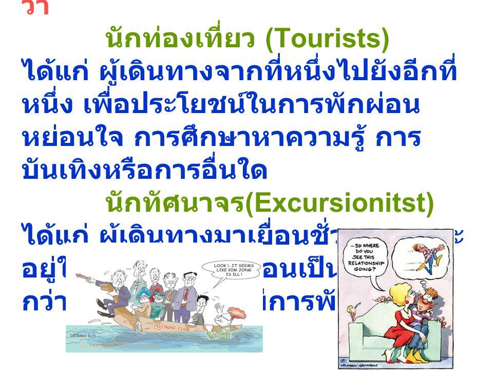 องค์การสหประชาชาติให้ความหมาย ว่า นักท่องเที่ยว (Tourists) ได้แก่ ผู้เดินทางจากที่หนึ่งไปยังอีกที่ หนึ่ง เพื่อประโยชน์ในการพักผ่อน หย่อนใจ การศึกษาหาค