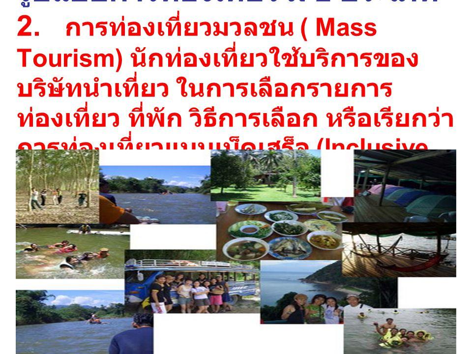 รูปแบบการท่องเที่ยว มี 2 ประเภท 2. การท่องเที่ยวมวลชน ( Mass Tourism) นักท่องเที่ยวใช้บริการของ บริษัทนำเที่ยว ในการเลือกรายการ ท่องเที่ยว ที่พัก วิธี