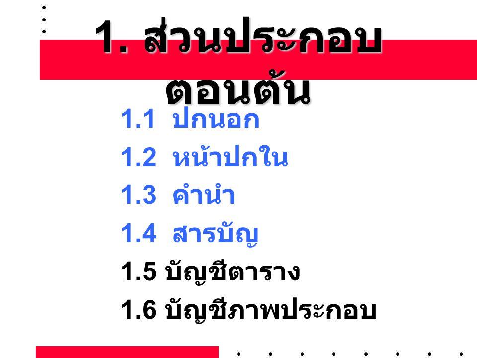 1. ส่วนประกอบ ตอนต้น 1.1 ปกนอก 1.2 หน้าปกใน 1.3 คำนำ 1.4 สารบัญ 1.5 บัญชีตาราง 1.6 บัญชีภาพประกอบ