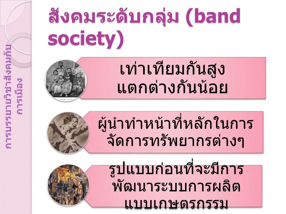 สังคมระดับกลุ่ม (band society) เท่าเทียมกันสูง แตกต่างกันน้อย ผู้นำทำหน้าที่หลักในการ จัดการทรัพยากรต่างๆ รูปแบบก่อนที่จะมีการ พัฒนาระบบการผลิต แบบเกษตรกรรม การบรรยายวิชาสังคมกับ การเมือง