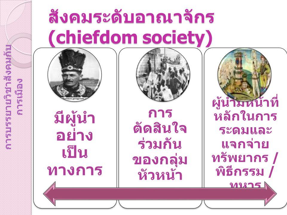 สังคมระดับอาณาจักร (chiefdom society) มีผู้นำ อย่าง เป็น ทางการ การ ตัดสินใจ ร่วมกัน ของกลุ่ม หัวหน้า ผู้นำมีหน้าที่ หลักในการ ระดมและ แจกจ่าย ทรัพยาก