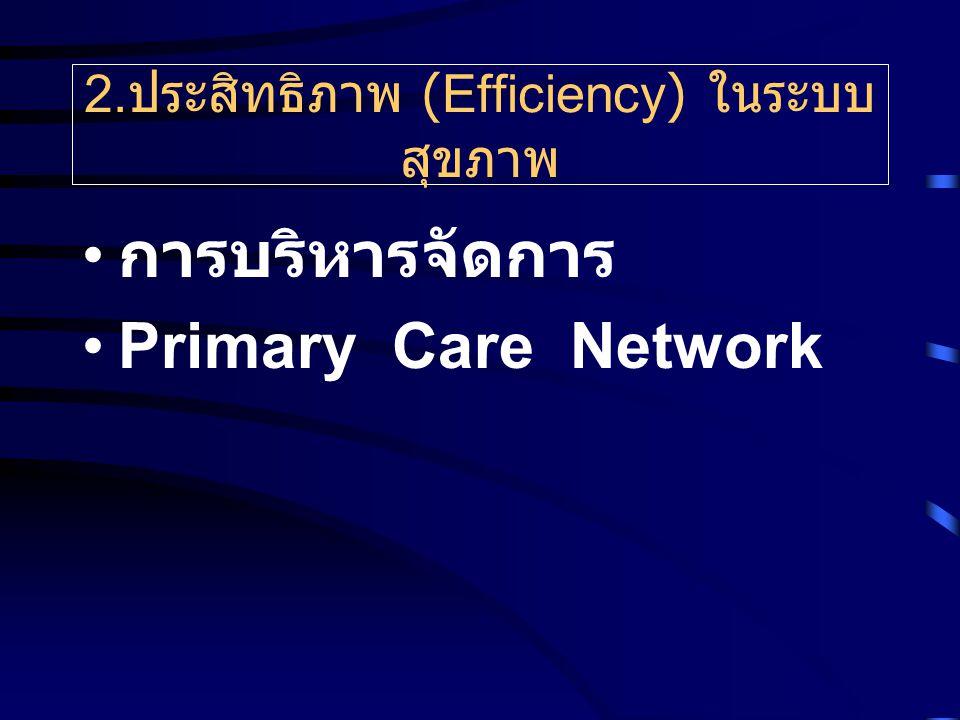 2. ประสิทธิภาพ (Efficiency) ในระบบ สุขภาพ การบริหารจัดการ Primary Care Network