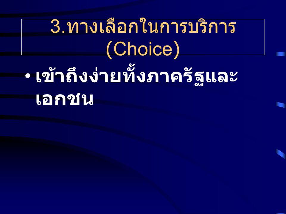 3. ทางเลือกในการบริการ (Choice) เข้าถึงง่ายทั้งภาครัฐและ เอกชน