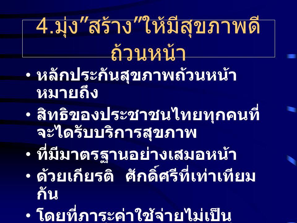 """4. มุ่ง """" สร้าง """" ให้มีสุขภาพดี ถ้วนหน้า หลักประกันสุขภาพถ้วนหน้า หมายถึง สิทธิของประชาชนไทยทุกคนที่ จะไดรับบริการสุขภาพ ที่มีมาตรฐานอย่างเสมอหน้า ด้ว"""