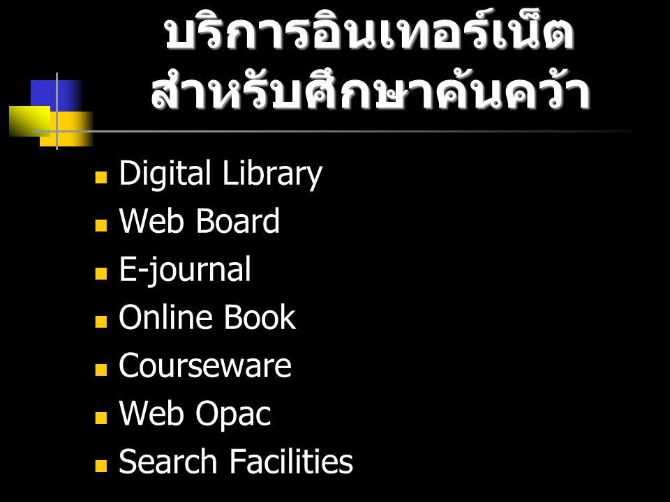บริการอินเทอร์เน็ต สำหรับศึกษาค้นคว้า Digital Library Web Board E-journal Online Book Courseware Web Opac Search Facilities