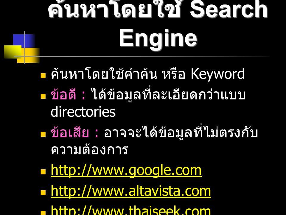 ค้นหาโดยใช้ Search Engine ค้นหาโดยใช้คำค้น หรือ Keyword ข้อดี : ได้ข้อมูลที่ละเอียดกว่าแบบ directories ข้อเสีย : อาจจะได้ข้อมูลที่ไม่ตรงกับ ความต้องการ http://www.google.com http://www.altavista.com http://www.thaiseek.com http://www.thaiseek.com
