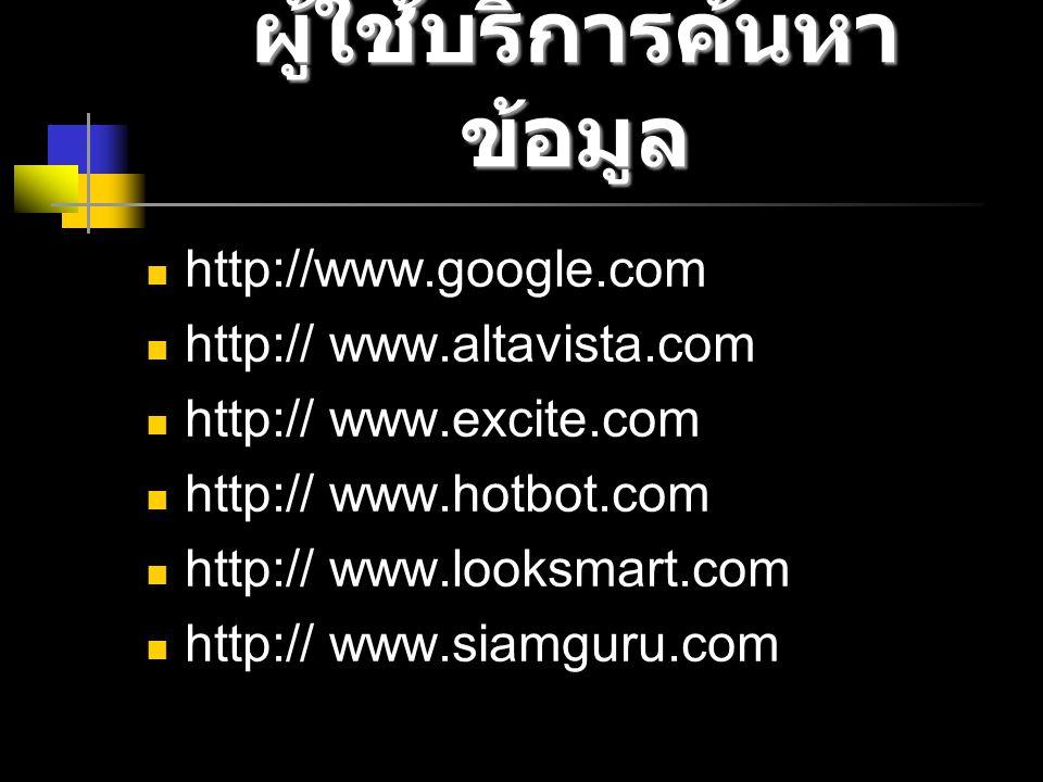 ผู้ใช้บริการค้นหา ข้อมูล http://www.google.com http:// www.altavista.com http:// www.excite.com http:// www.hotbot.com http:// www.looksmart.com http:// www.siamguru.com