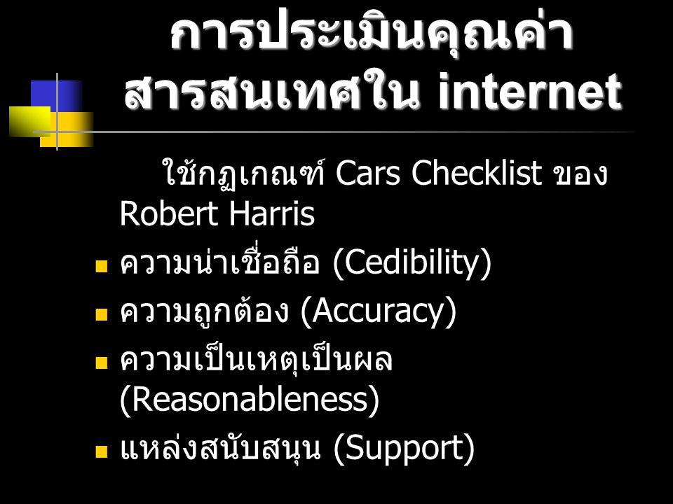 การประเมินคุณค่า สารสนเทศใน internet ใช้กฏเกณฑ์ Cars Checklist ของ Robert Harris ความน่าเชื่อถือ (Cedibility) ความถูกต้อง (Accuracy) ความเป็นเหตุเป็นผล (Reasonableness) แหล่งสนับสนุน (Support)