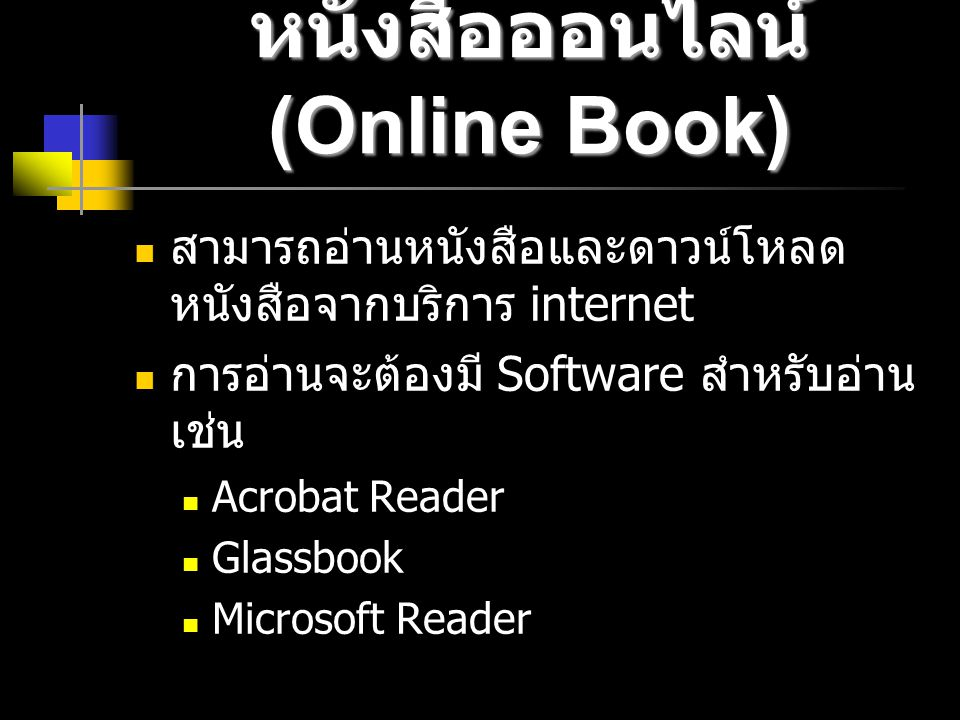 หนังสือออนไลน์ (Online Book) สามารถอ่านหนังสือและดาวน์โหลด หนังสือจากบริการ internet การอ่านจะต้องมี Software สำหรับอ่าน เช่น Acrobat Reader Glassbook Microsoft Reader