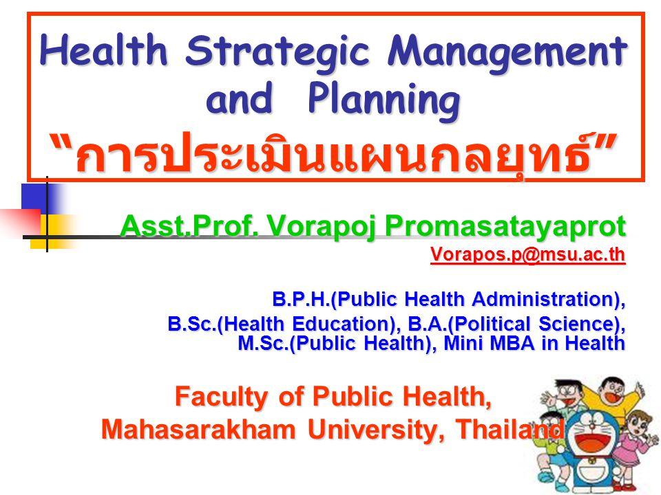 "Health Strategic Management and Planning "" การประเมินแผนกลยุทธ์ "" Asst.Prof. Vorapoj Promasatayaprot Vorapos.p@msu.ac.th B.P.H.(Public Health Administ"