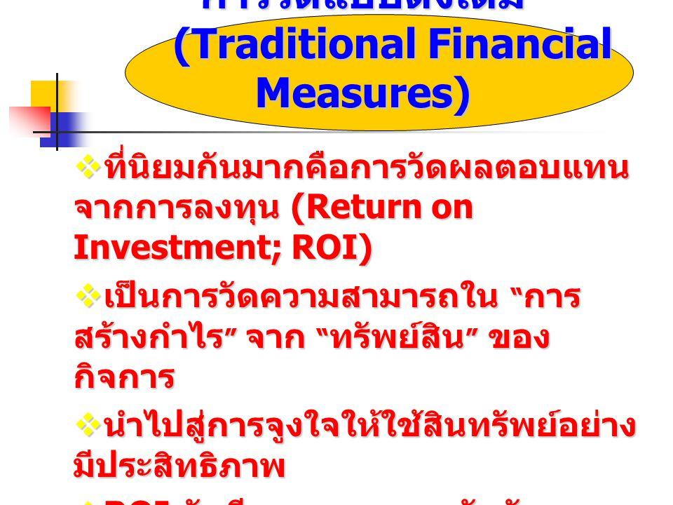 การวัดแบบดั้งเดิม (Traditional Financial Measures)  ที่นิยมกันมากคือการวัดผลตอบแทน จากการลงทุน (Return on Investment; ROI)  เป็นการวัดความสามารถใน การ สร้างกำไร จาก ทรัพย์สิน ของ กิจการ  นำไปสู่การจูงใจให้ใช้สินทรัพย์อย่าง มีประสิทธิภาพ  ROI มักมีผลกระทบจากวัฏจักรของ ธุรกิจ มากกว่าความสามารถของการ บริหารงาน