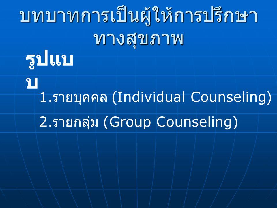 บทบาทการเป็นผู้ให้การปรึกษา ทางสุขภาพ รูปแบ บ 1. รายบุคคล (Individual Counseling) 2. รายกลุ่ม (Group Counseling)