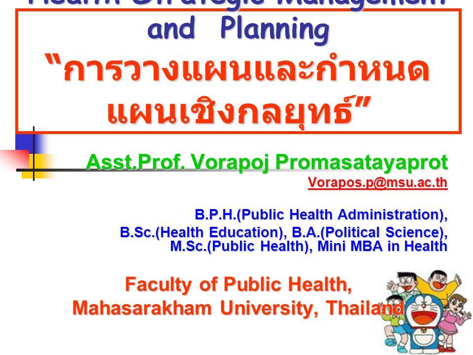 "Health Strategic Management and Planning "" การวางแผนและกำหนด แผนเชิงกลยุทธ์ "" Asst.Prof. Vorapoj Promasatayaprot Vorapos.p@msu.ac.th B.P.H.(Public Hea"