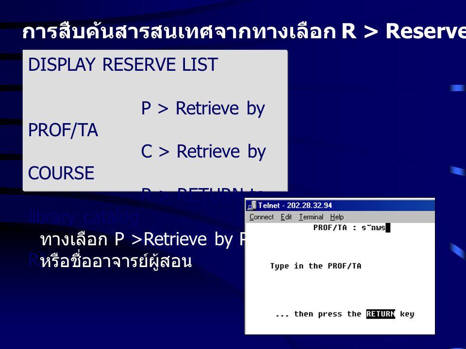 การสืบค้นสารสนเทศจากทางเลือก R > Reserve Lists หรือรายการสำรอง DISPLAY RESERVE LIST P > Retrieve by PROF/TA C > Retrieve by COURSE R > RETURN to libra