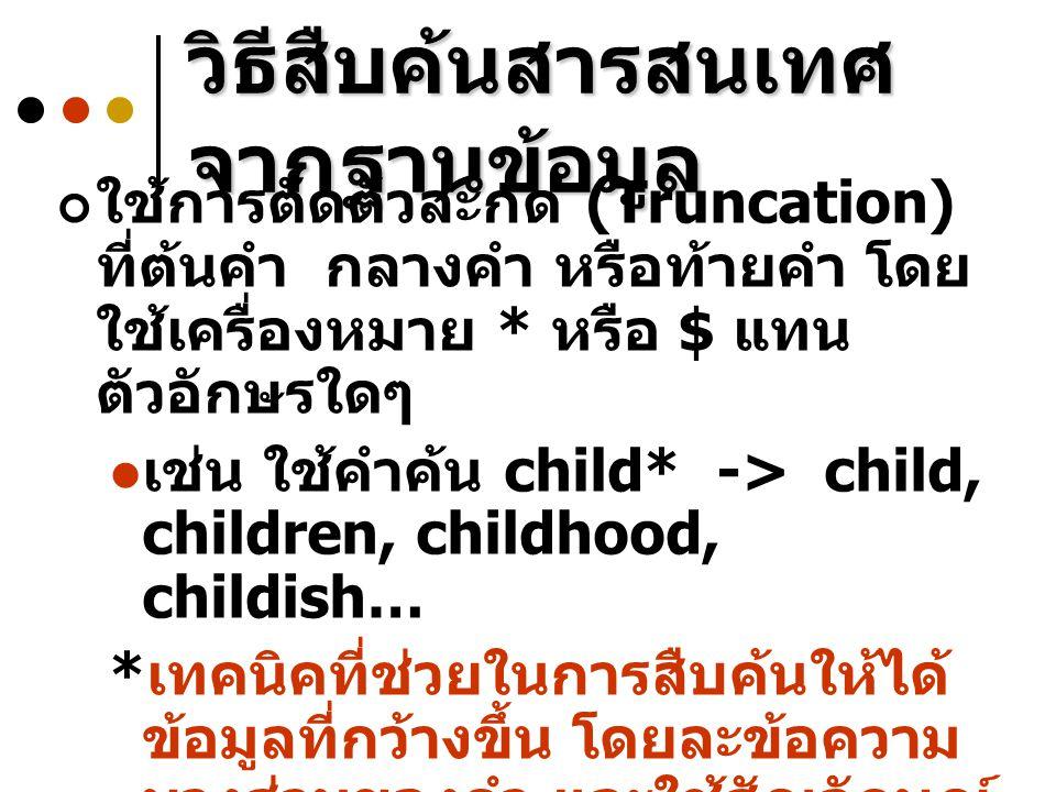 ใช้การตัดตัวสะกด (Truncation) ที่ต้นคำ กลางคำ หรือท้ายคำ โดย ใช้เครื่องหมาย * หรือ $ แทน ตัวอักษรใดๆ เช่น ใช้คำค้น child* -> child, children, childhoo
