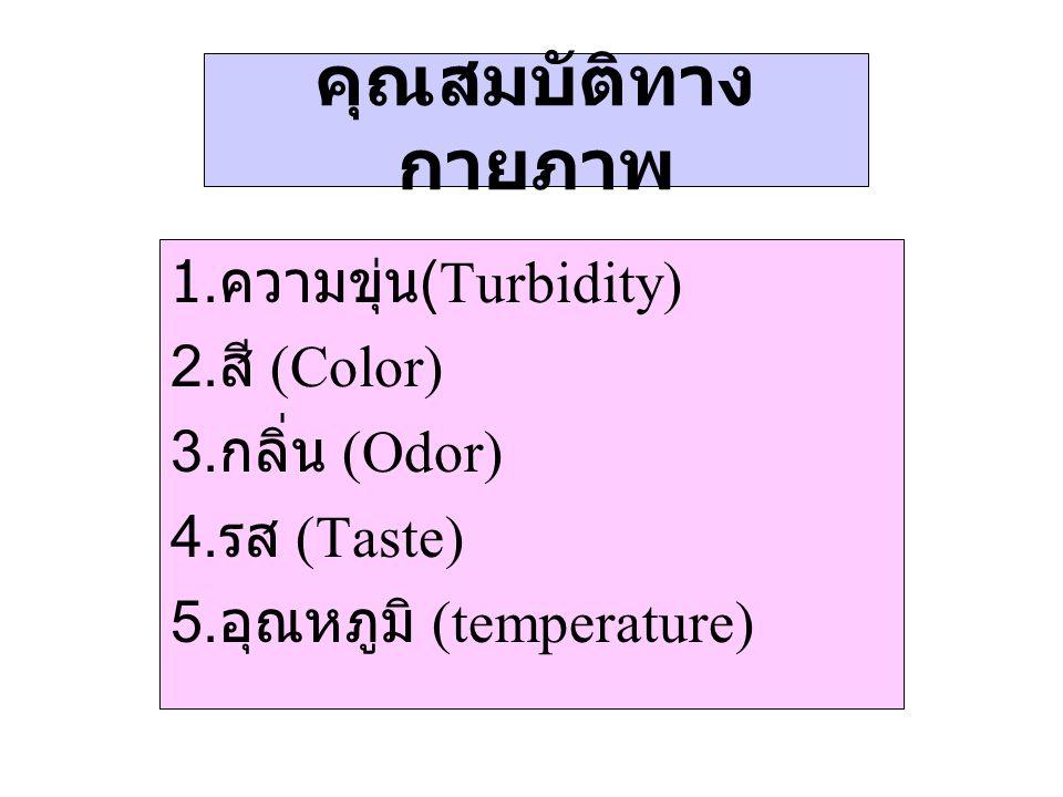 คุณสมบัติทาง กายภาพ 1. ความขุ่น (Turbidity) 2. สี (Color) 3. กลิ่น (Odor) 4. รส (Taste) 5. อุณหภูมิ (temperature)