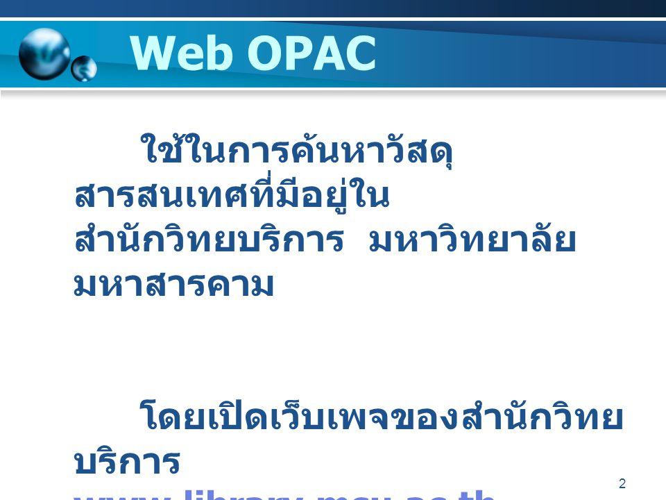 2 Web OPAC ใช้ในการค้นหาวัสดุ สารสนเทศที่มีอยู่ใน สำนักวิทยบริการ มหาวิทยาลัย มหาสารคาม โดยเปิดเว็บเพจของสำนักวิทย บริการ www.library.msu.ac.th www.li
