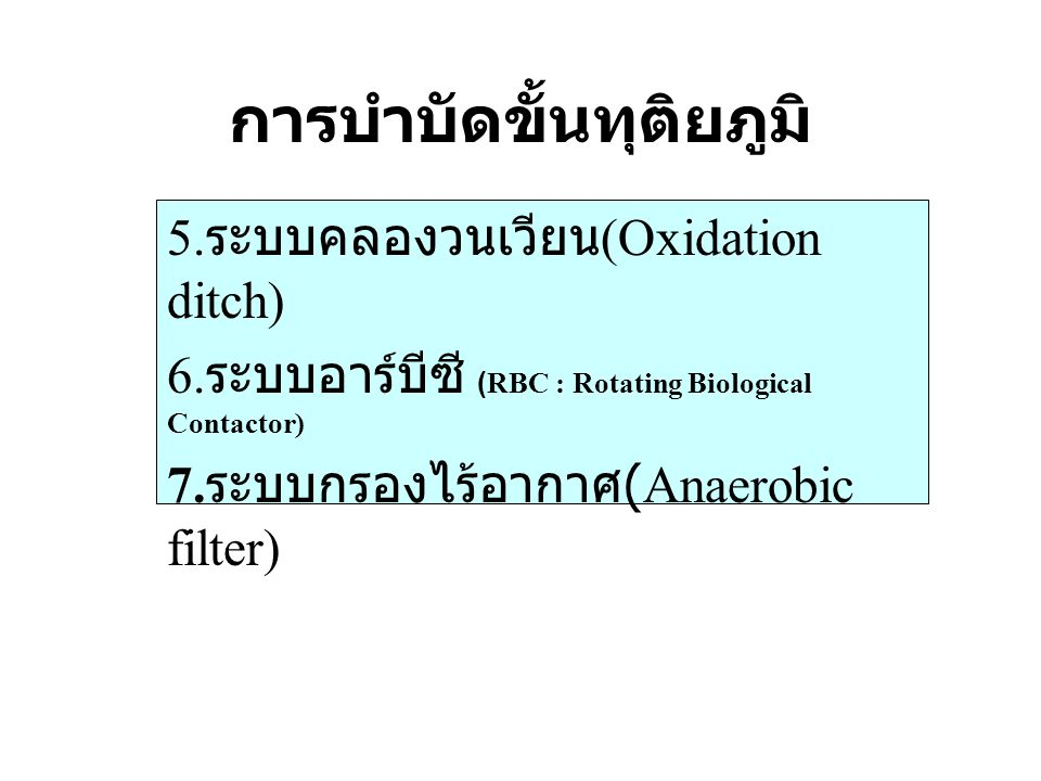 การบำบัดขั้นทุติยภูมิ 5. ระบบคลองวนเวียน (Oxidation ditch) 6. ระบบอาร์บีซี (RBC : Rotating Biological Contactor) 7. ระบบกรองไร้อากาศ (Anaerobic filter