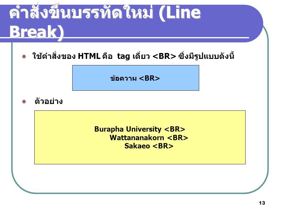 13 คำสั่งขึ้นบรรทัดใหม่ (Line Break) ข้อความ Burapha University Wattananakorn Sakaeo ใช้คำสั่งของ HTML คือ tag เดี่ยว ซึ่งมีรูปแบบดังนี้ ตัวอย่าง