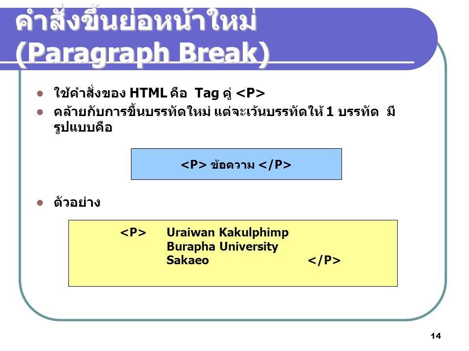 14 ใช้คำสั่งของ HTML คือ Tag คู่ คล้ายกับการขึ้นบรรทัดใหม่ แต่จะเว้นบรรทัดให้ 1 บรรทัด มี รูปแบบคือ ตัวอย่าง คำสั่งขึ้นย่อหน้าใหม่ (Paragraph Break) ข