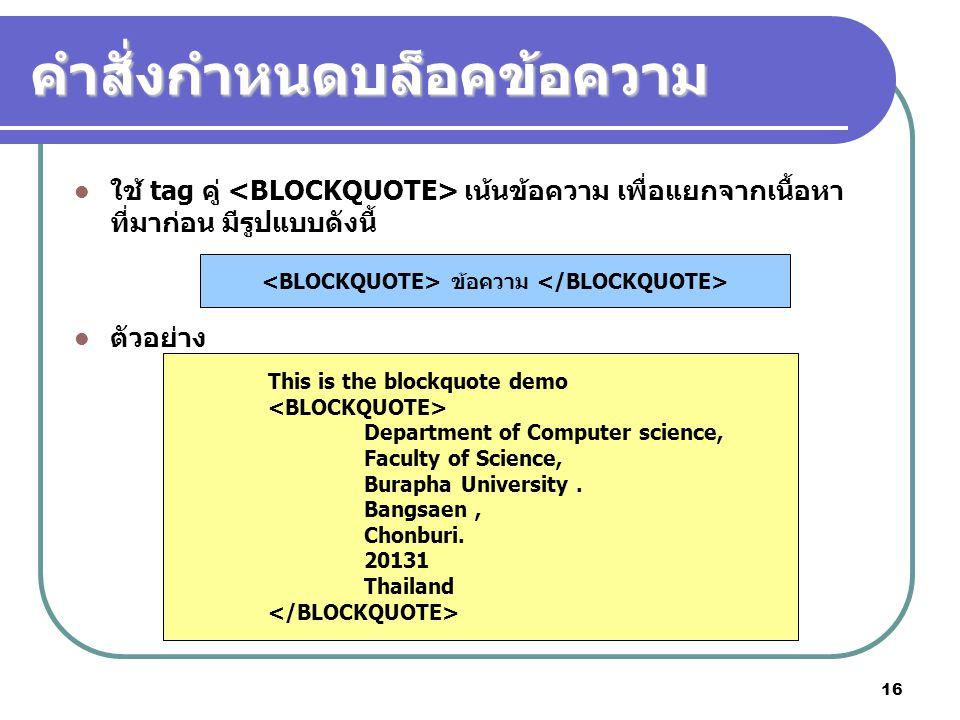 16 คำสั่งกำหนดบล็อคข้อความ ใช้ tag คู่ เน้นข้อความ เพื่อแยกจากเนื้อหา ที่มาก่อน มีรูปแบบดังนี้ ตัวอย่าง ข้อความ This is the blockquote demo Department