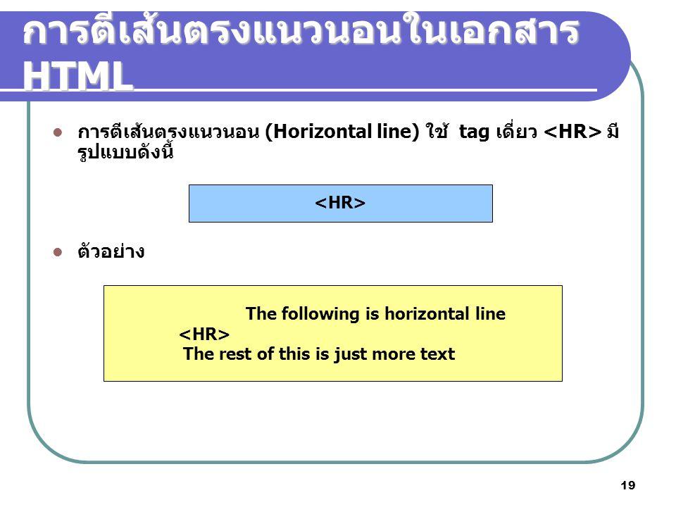 19 การตีเส้นตรงแนวนอนในเอกสาร HTML การตีเส้นตรงแนวนอน (Horizontal line) ใช้ tag เดี่ยว มี รูปแบบดังนี้ ตัวอย่าง The following is horizontal line The r