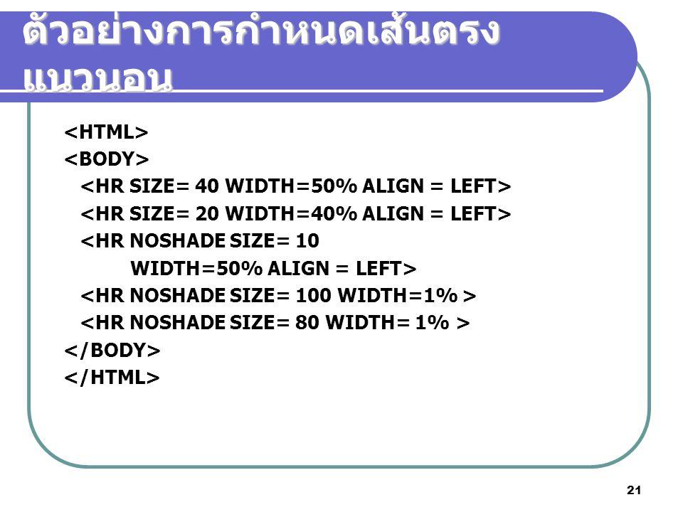 21 ตัวอย่างการกำหนดเส้นตรง แนวนอน <HR NOSHADE SIZE= 10 WIDTH=50% ALIGN = LEFT>