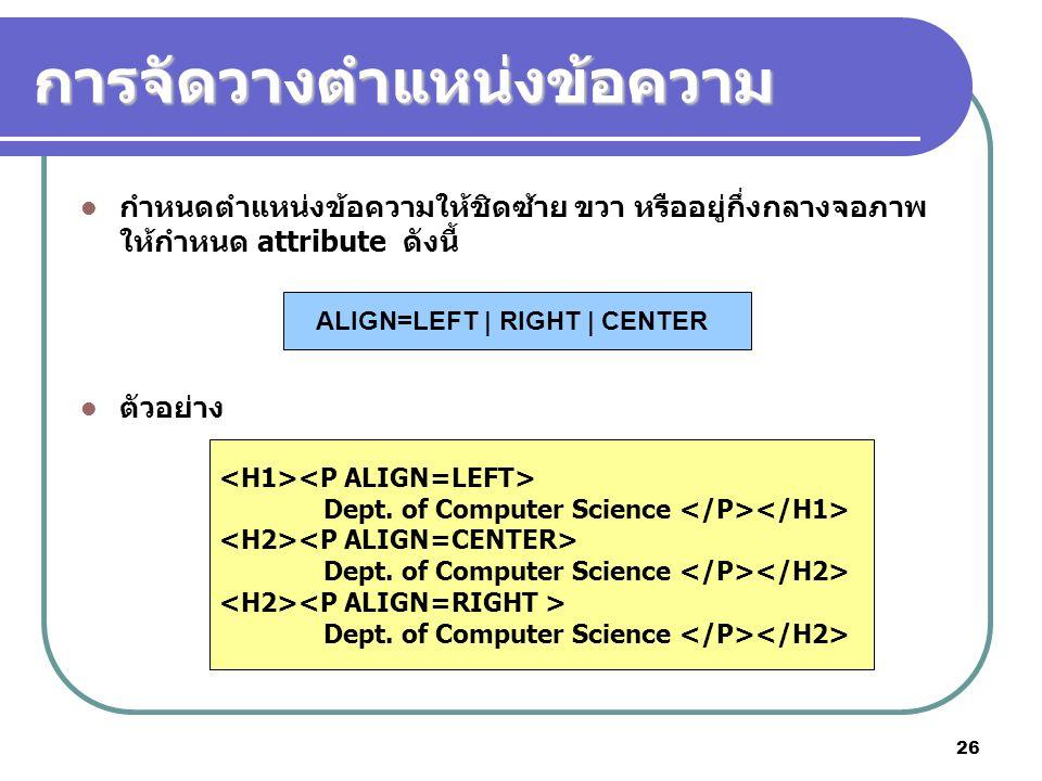 26 การจัดวางตำแหน่งข้อความ กำหนดตำแหน่งข้อความให้ชิดซ้าย ขวา หรืออยู่กึ่งกลางจอภาพ ให้กำหนด attribute ดังนี้ ตัวอย่าง ALIGN=LEFT | RIGHT | CENTER Dept
